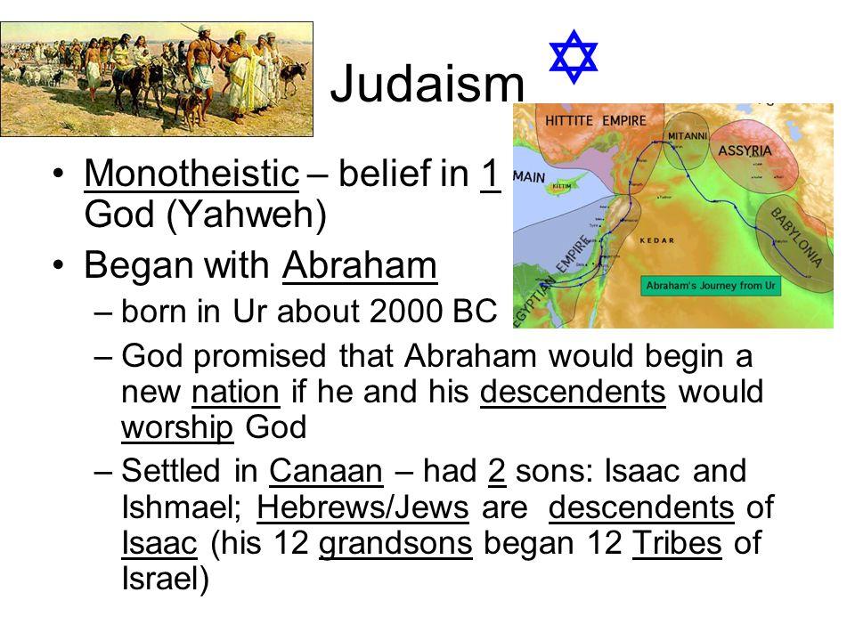 Judaism Monotheistic – belief in 1 God (Yahweh) Began with Abraham