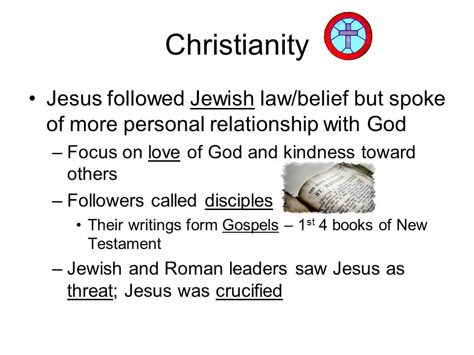 Christianity Jesus followed Jewish law/belief but spoke of more personal relationship with God. Focus on love of God and kindness toward others.