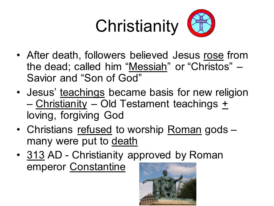 Christianity After death, followers believed Jesus rose from the dead; called him Messiah or Christos – Savior and Son of God