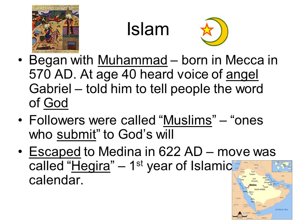 Islam Began with Muhammad – born in Mecca in 570 AD. At age 40 heard voice of angel Gabriel – told him to tell people the word of God.