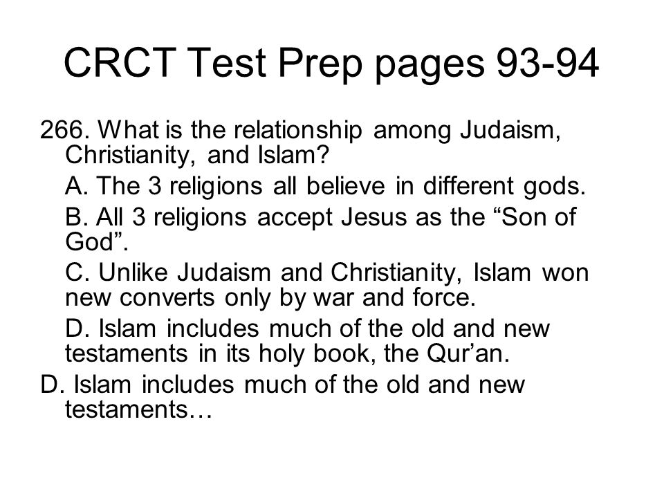 CRCT Test Prep pages 93-94 266. What is the relationship among Judaism, Christianity, and Islam A. The 3 religions all believe in different gods.