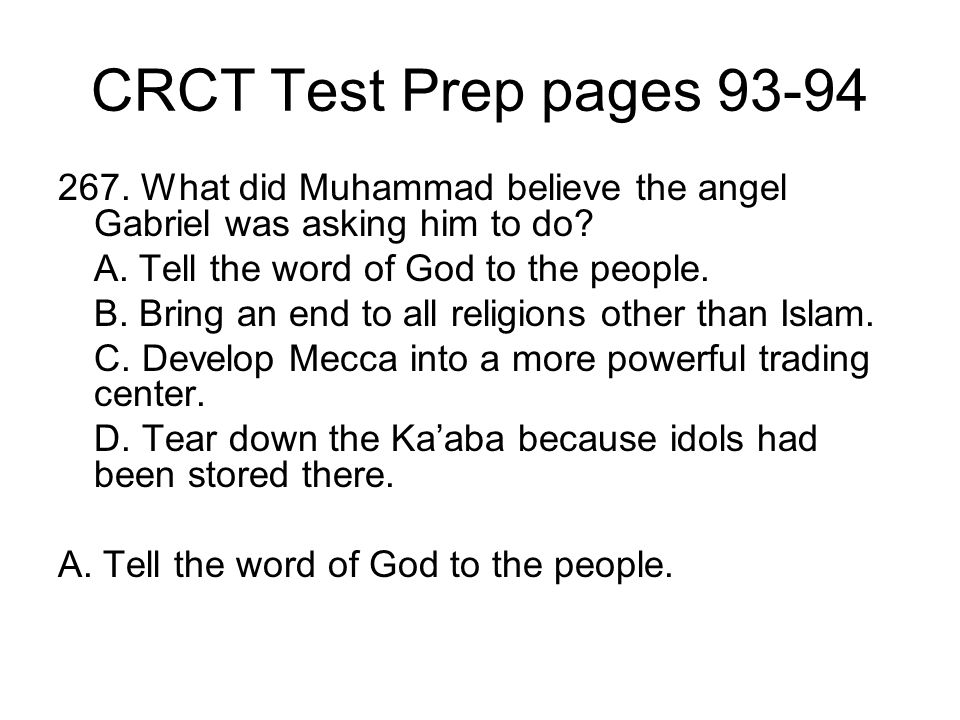 CRCT Test Prep pages 93-94 267. What did Muhammad believe the angel Gabriel was asking him to do A. Tell the word of God to the people.