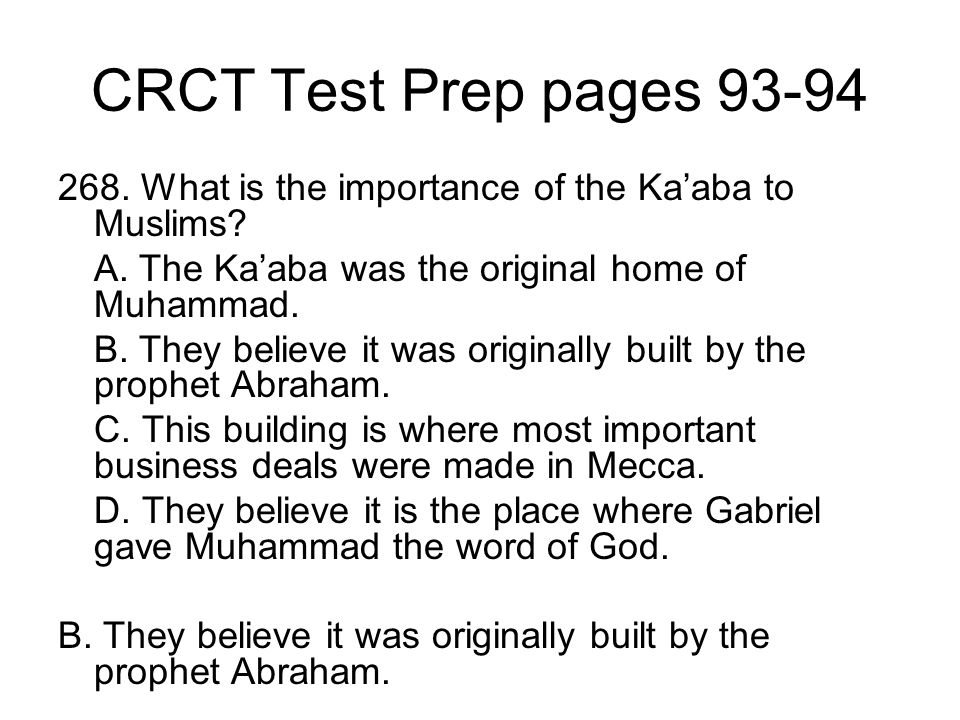 CRCT Test Prep pages 93-94 268. What is the importance of the Ka'aba to Muslims A. The Ka'aba was the original home of Muhammad.