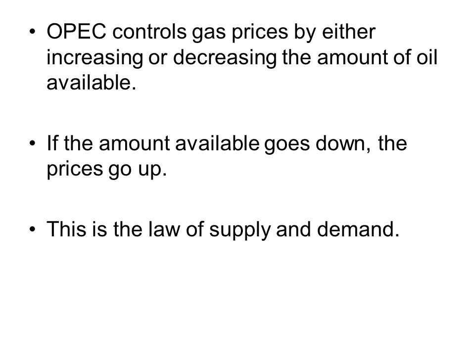OPEC controls gas prices by either increasing or decreasing the amount of oil available.