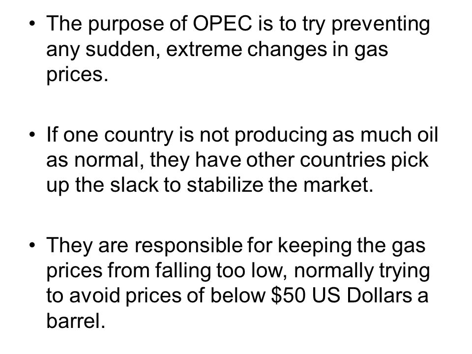 The purpose of OPEC is to try preventing any sudden, extreme changes in gas prices.