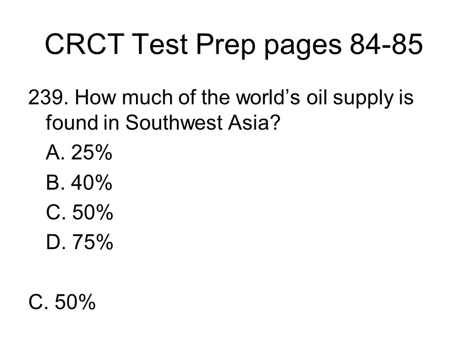CRCT Test Prep pages 84-85 239. How much of the world's oil supply is found in Southwest Asia A. 25%