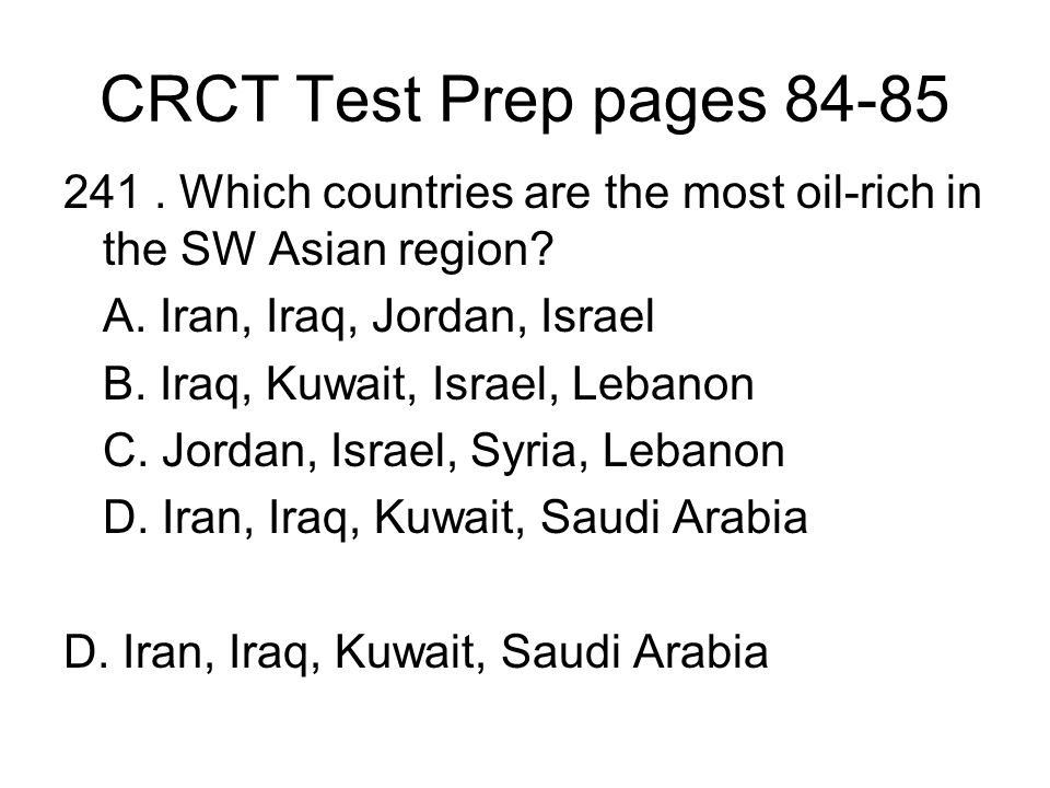 CRCT Test Prep pages 84-85 241 . Which countries are the most oil-rich in the SW Asian region A. Iran, Iraq, Jordan, Israel.