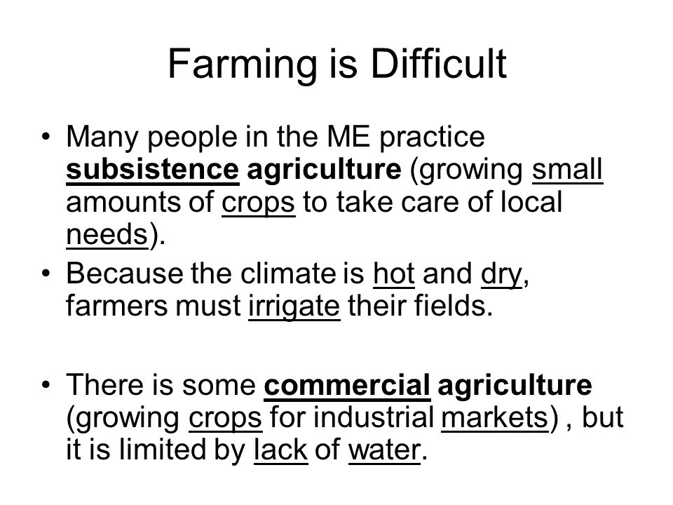 Farming is Difficult Many people in the ME practice subsistence agriculture (growing small amounts of crops to take care of local needs).