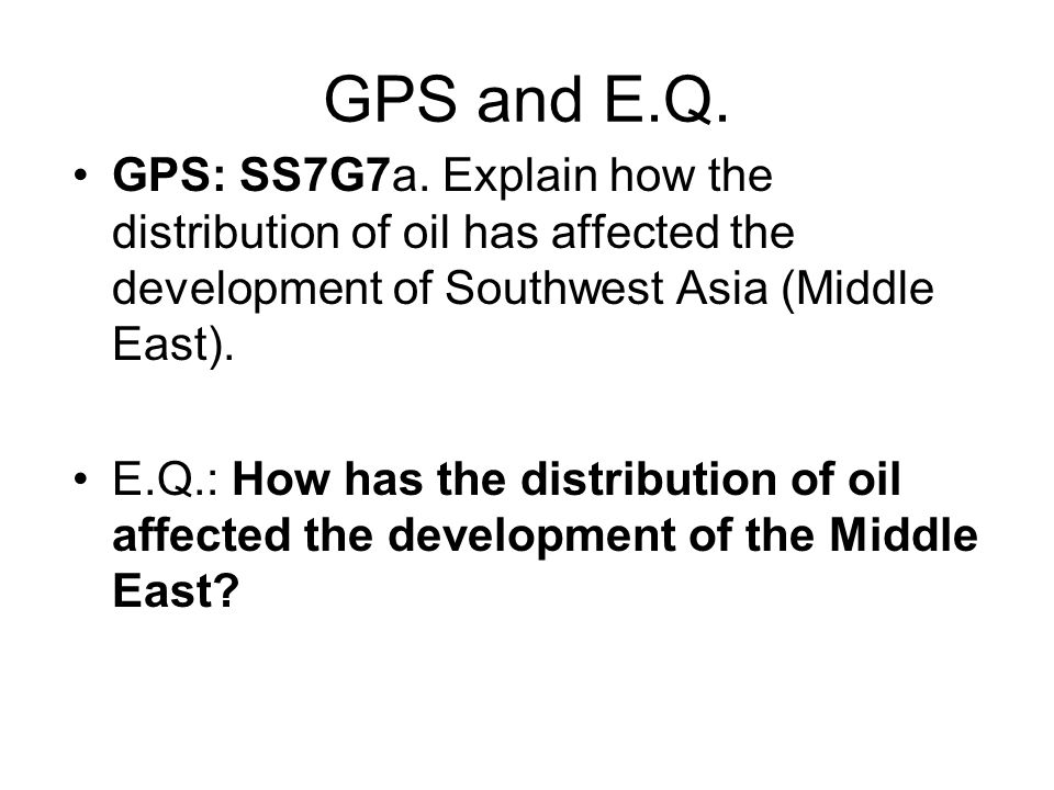 GPS and E.Q. GPS: SS7G7a. Explain how the distribution of oil has affected the development of Southwest Asia (Middle East).