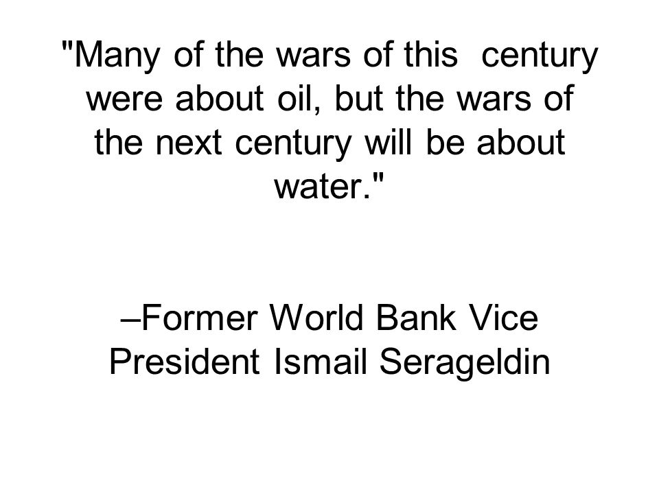 Many of the wars of this century were about oil, but the wars of the next century will be about water. –Former World Bank Vice President Ismail Serageldin