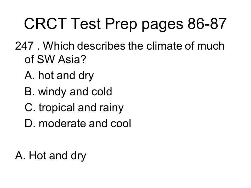CRCT Test Prep pages 86-87 247 . Which describes the climate of much of SW Asia A. hot and dry. B. windy and cold.