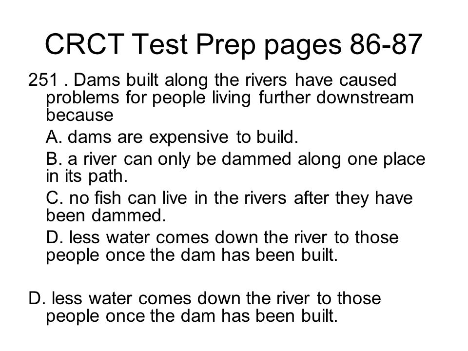 CRCT Test Prep pages 86-87 251 . Dams built along the rivers have caused problems for people living further downstream because.