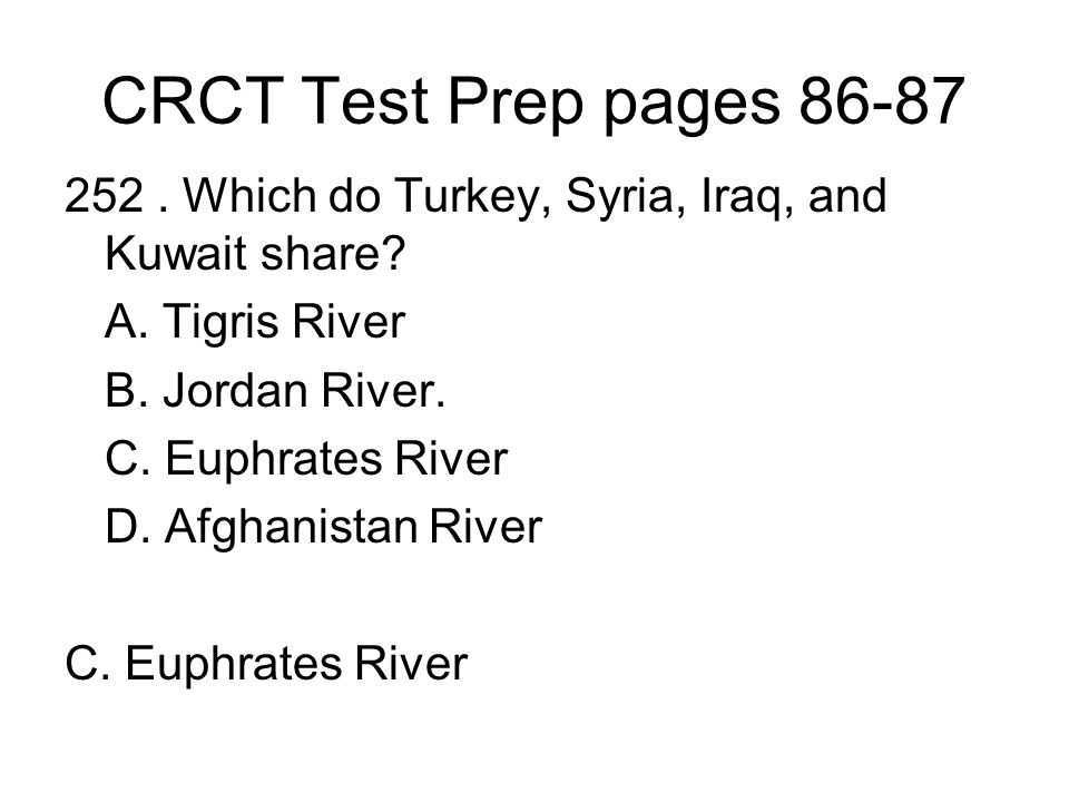 CRCT Test Prep pages 86-87 252 . Which do Turkey, Syria, Iraq, and Kuwait share A. Tigris River. B. Jordan River.