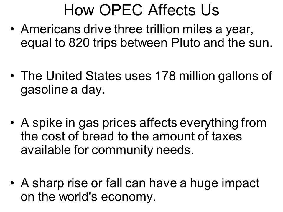 How OPEC Affects Us Americans drive three trillion miles a year, equal to 820 trips between Pluto and the sun.