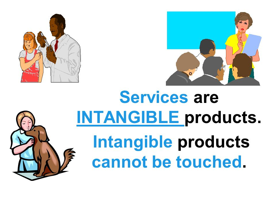 Services are INTANGIBLE products.