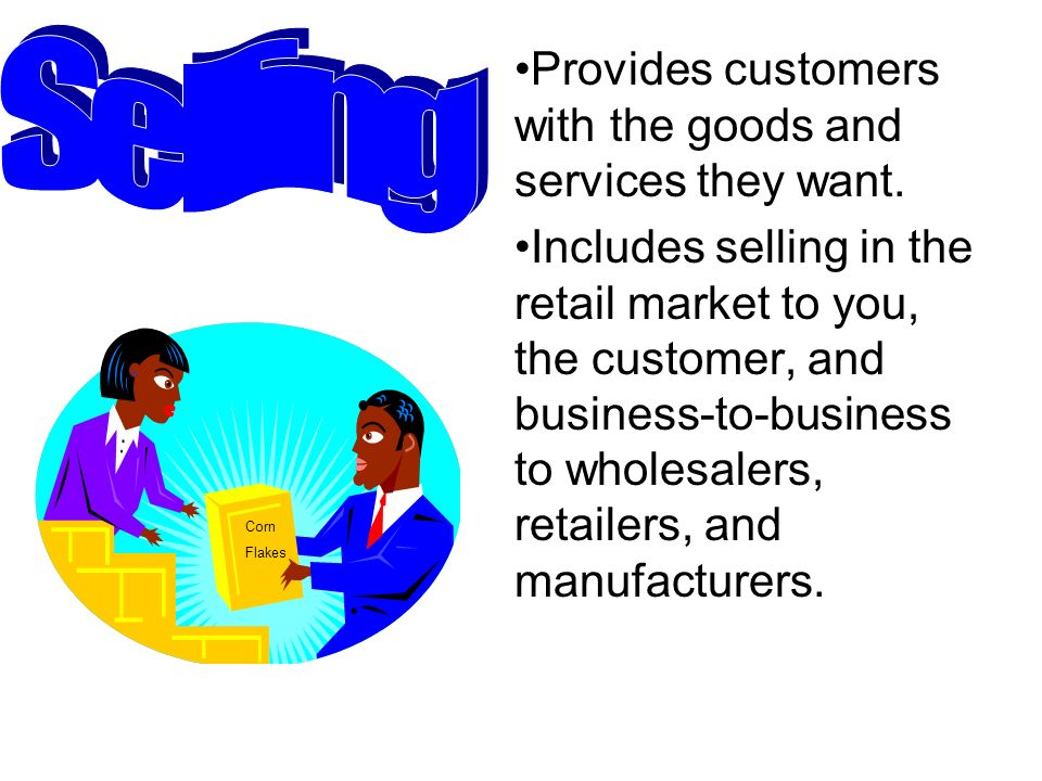 Selling Provides customers with the goods and services they want.