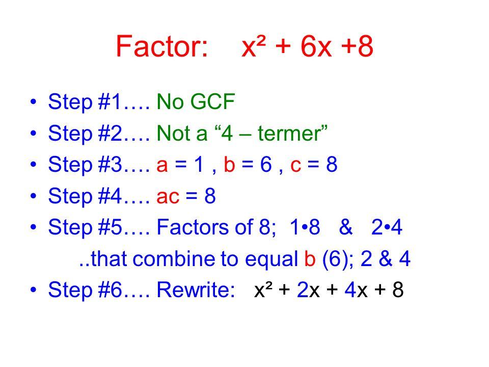 Factor: x² + 6x +8 Step #1…. No GCF Step #2…. Not a 4 – termer
