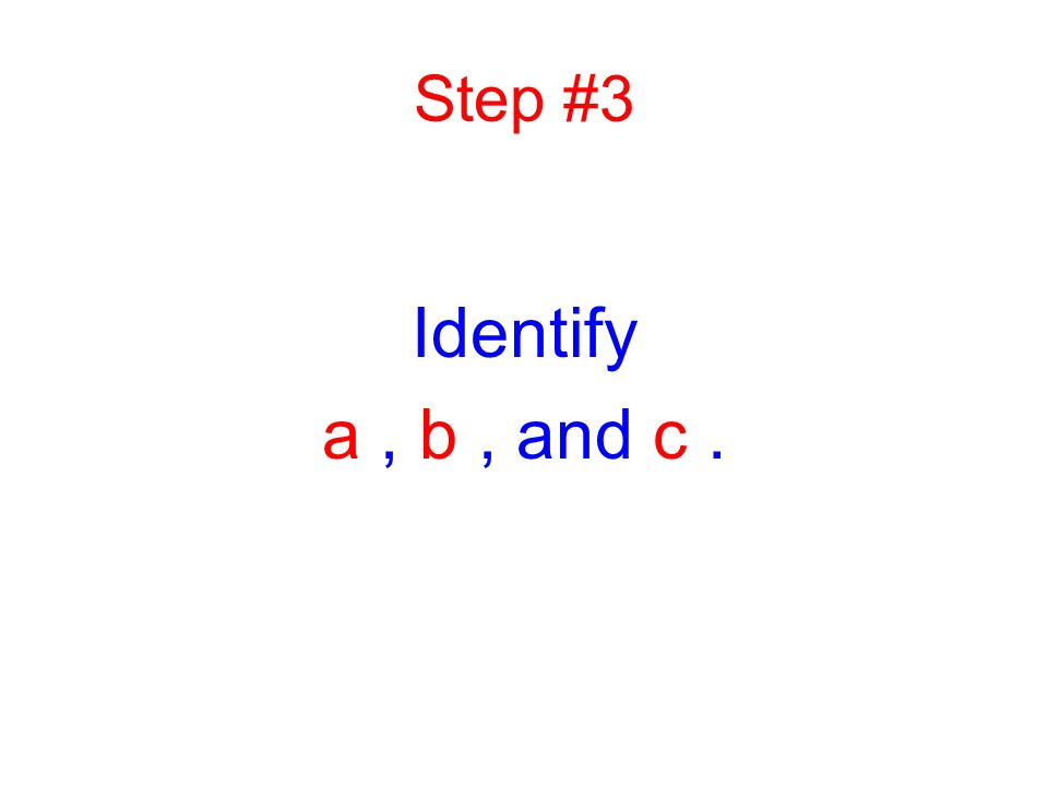 Step #3 Identify a , b , and c .