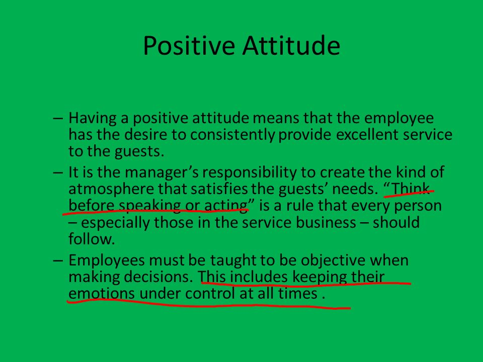 Positive Attitude Having a positive attitude means that the employee has the desire to consistently provide excellent service to the guests.