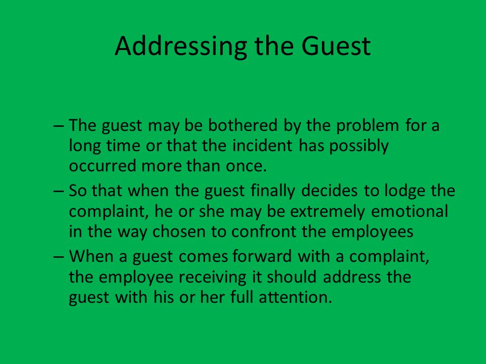 Addressing the Guest The guest may be bothered by the problem for a long time or that the incident has possibly occurred more than once.