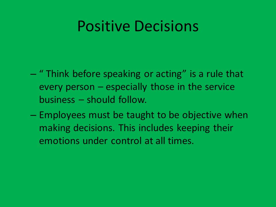 Positive Decisions Think before speaking or acting is a rule that every person – especially those in the service business – should follow.