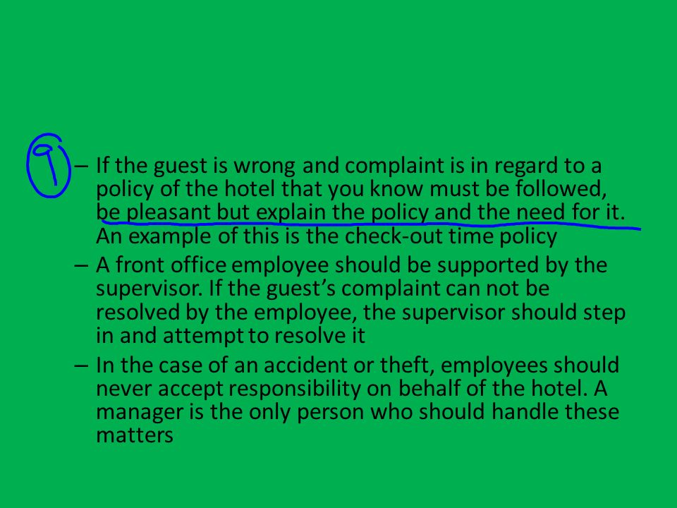 If the guest is wrong and complaint is in regard to a policy of the hotel that you know must be followed, be pleasant but explain the policy and the need for it. An example of this is the check-out time policy