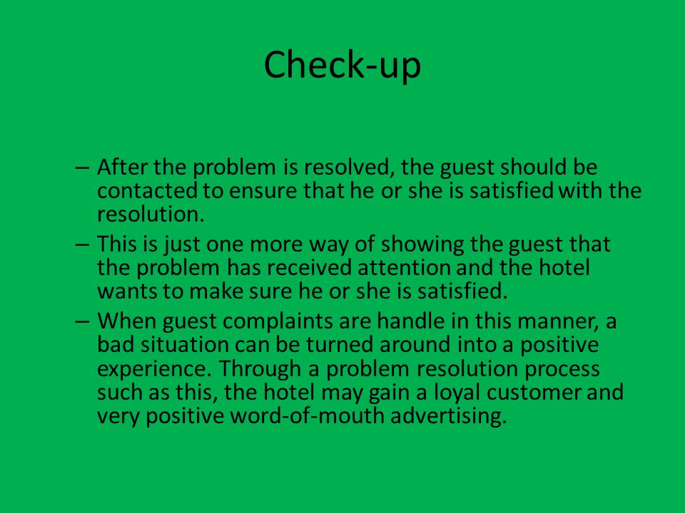Check-up After the problem is resolved, the guest should be contacted to ensure that he or she is satisfied with the resolution.