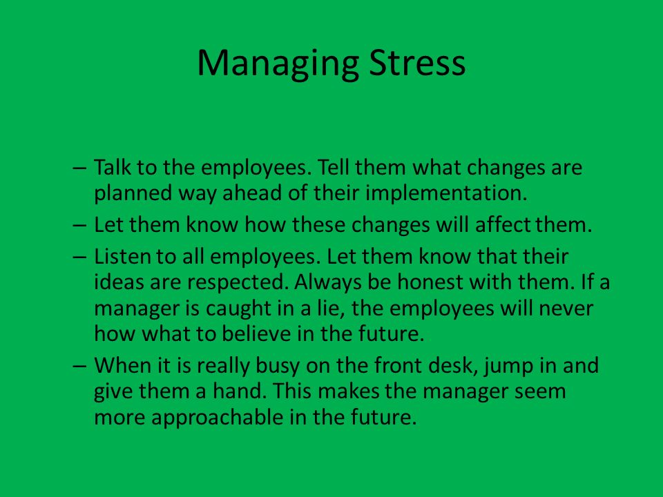 Managing Stress Talk to the employees. Tell them what changes are planned way ahead of their implementation.