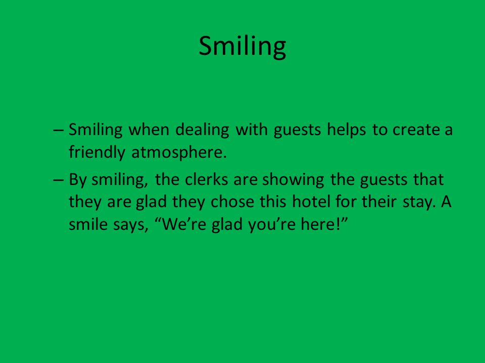 Smiling Smiling when dealing with guests helps to create a friendly atmosphere.