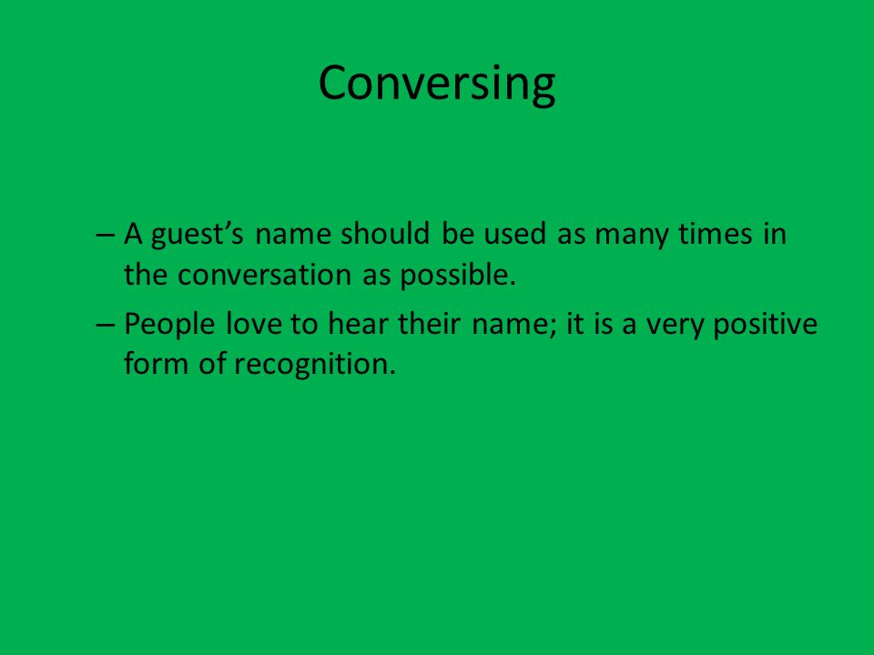 Conversing A guest's name should be used as many times in the conversation as possible.
