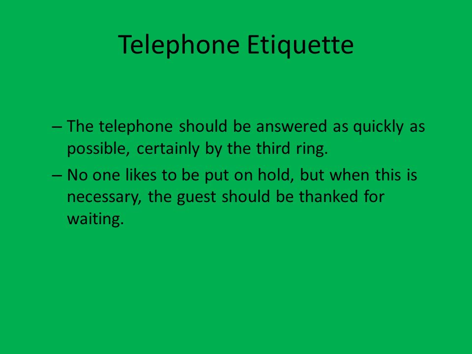 Telephone Etiquette The telephone should be answered as quickly as possible, certainly by the third ring.