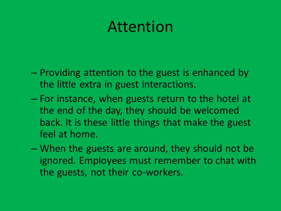 Attention Providing attention to the guest is enhanced by the little extra in guest interactions.
