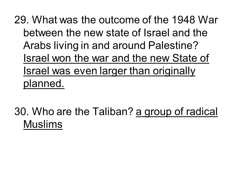 29. What was the outcome of the 1948 War between the new state of Israel and the Arabs living in and around Palestine Israel won the war and the new State of Israel was even larger than originally planned.