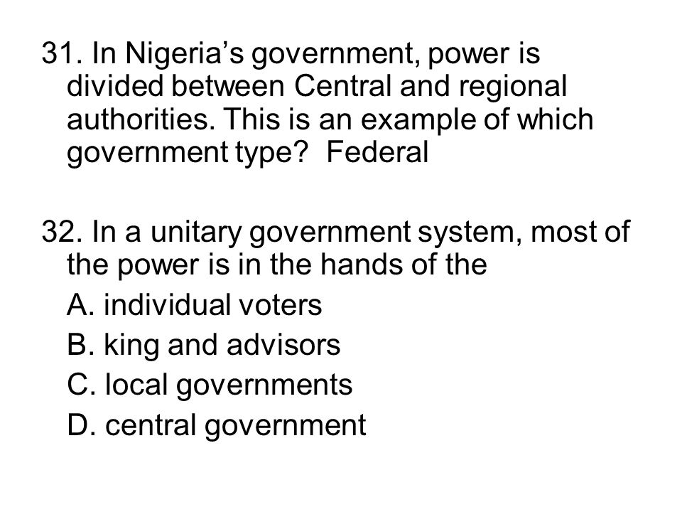 31. In Nigeria's government, power is divided between Central and regional authorities. This is an example of which government type Federal