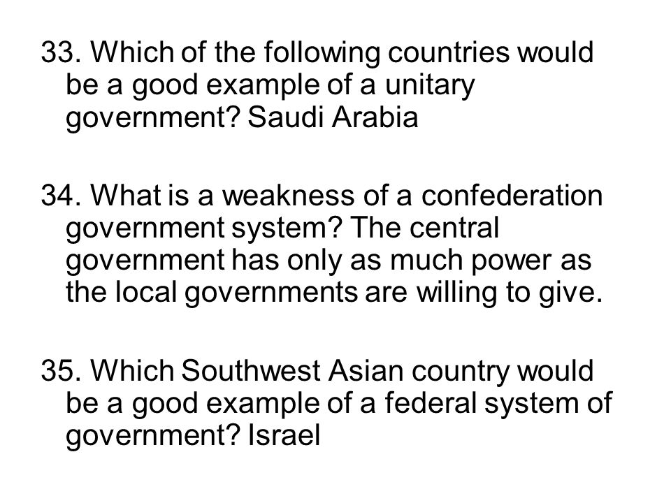 33. Which of the following countries would be a good example of a unitary government Saudi Arabia