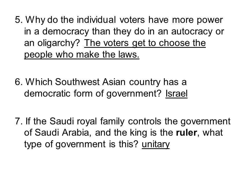 5. Why do the individual voters have more power in a democracy than they do in an autocracy or an oligarchy The voters get to choose the people who make the laws.