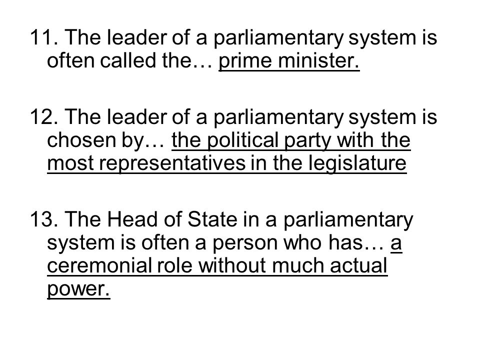 11. The leader of a parliamentary system is often called the… prime minister.