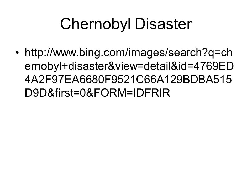 Chernobyl Disaster http://www.bing.com/images/search q=chernobyl+disaster&view=detail&id=4769ED4A2F97EA6680F9521C66A129BDBA515D9D&first=0&FORM=IDFRIR.