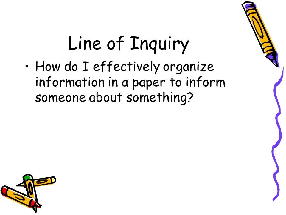 Line of Inquiry How do I effectively organize information in a paper to inform someone about something