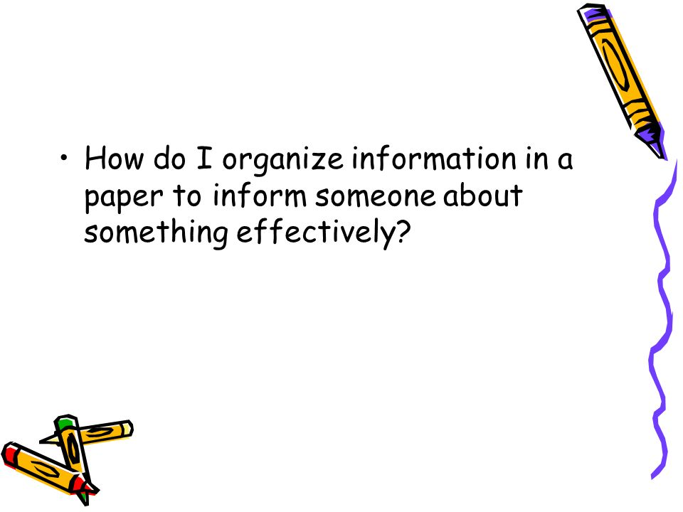 How do I organize information in a paper to inform someone about something effectively