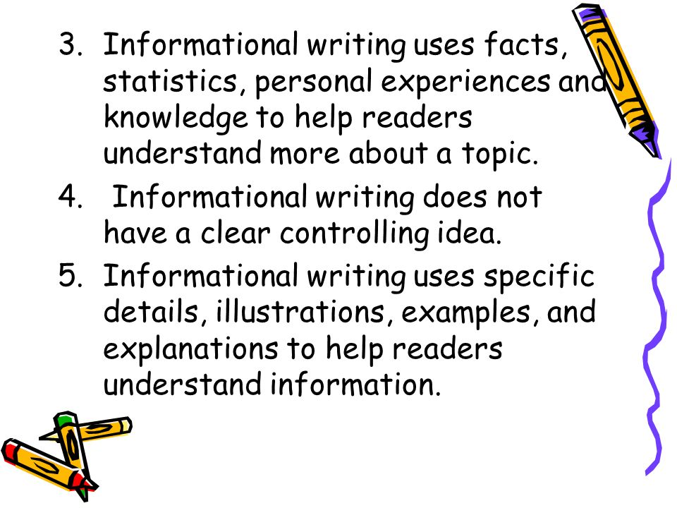 Informational writing uses facts, statistics, personal experiences and knowledge to help readers understand more about a topic.