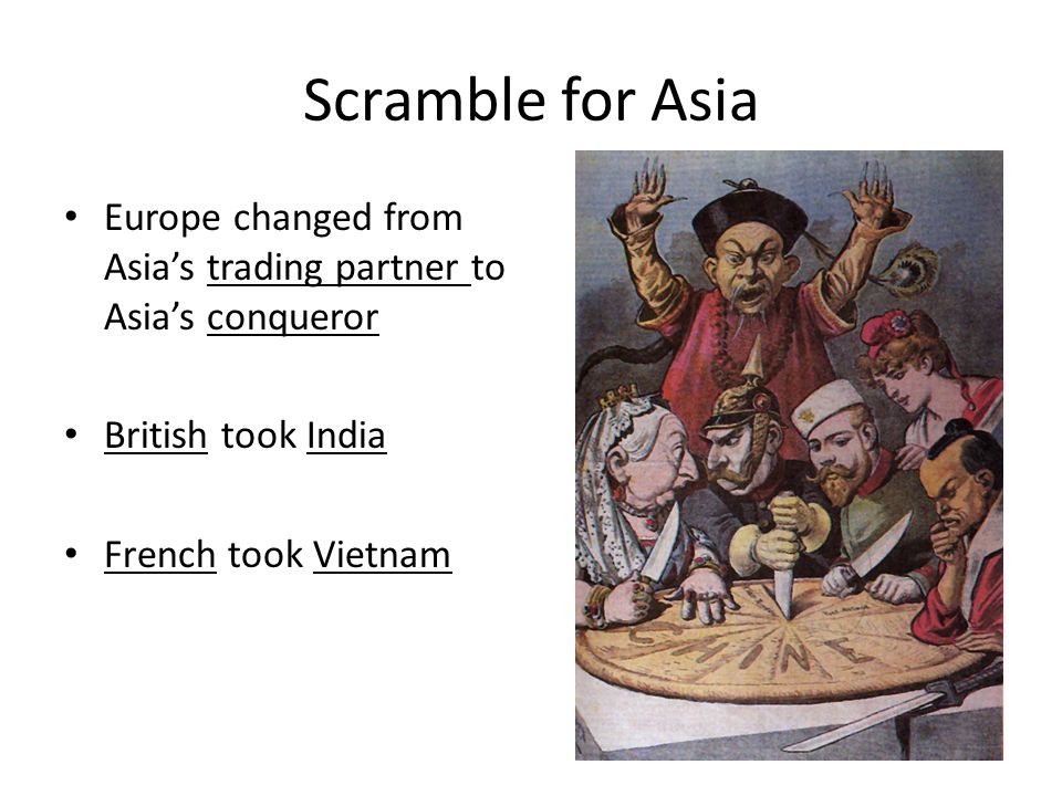 Scramble for Asia Europe changed from Asia's trading partner to Asia's conqueror. British took India.