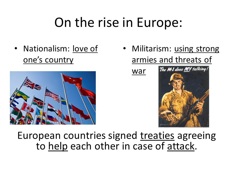 On the rise in Europe: Nationalism: love of one's country. Militarism: using strong armies and threats of war.