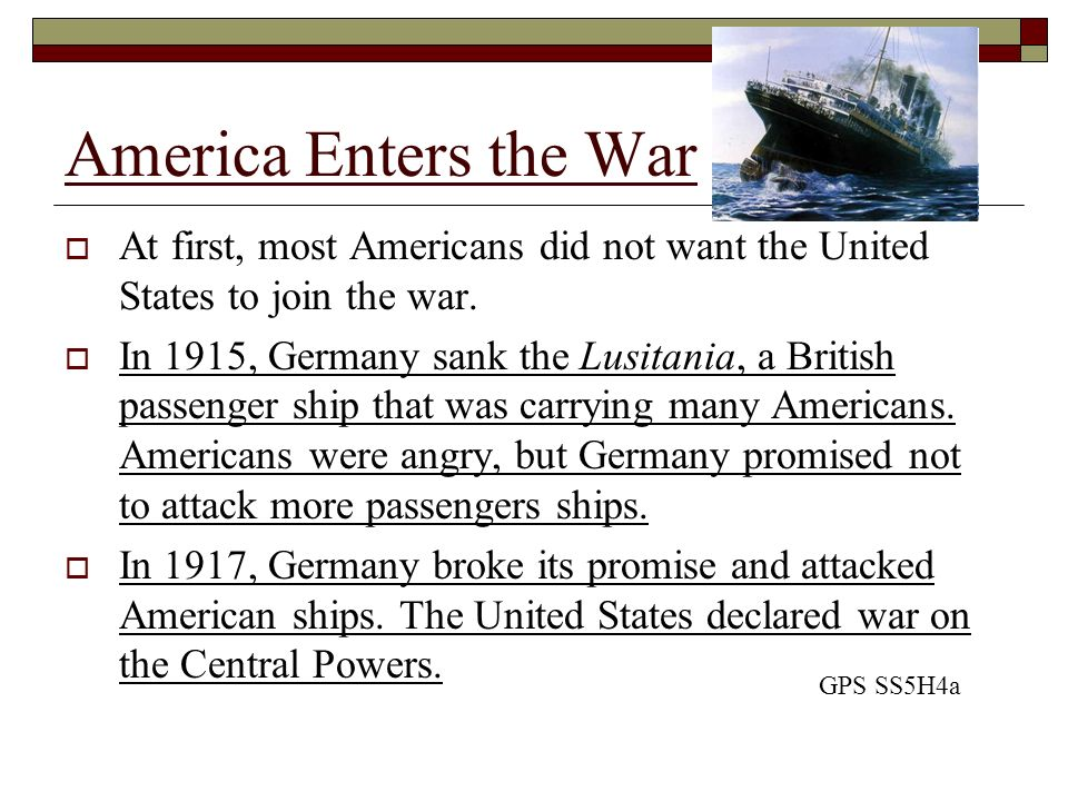 America Enters the War At first, most Americans did not want the United States to join the war.