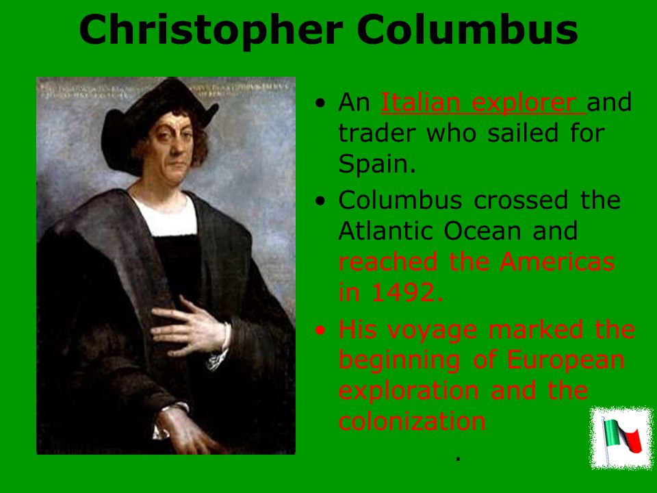 Christopher Columbus An Italian explorer and trader who sailed for Spain. Columbus crossed the Atlantic Ocean and reached the Americas in 1492.
