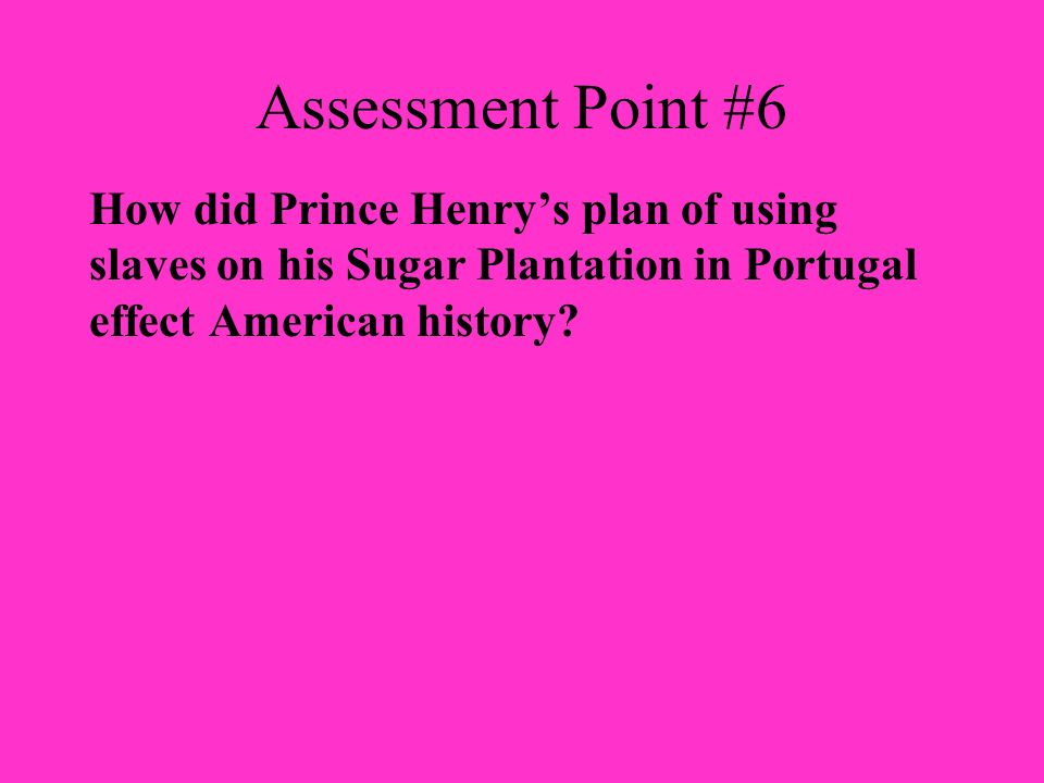 Assessment Point #6 How did Prince Henry's plan of using slaves on his Sugar Plantation in Portugal effect American history