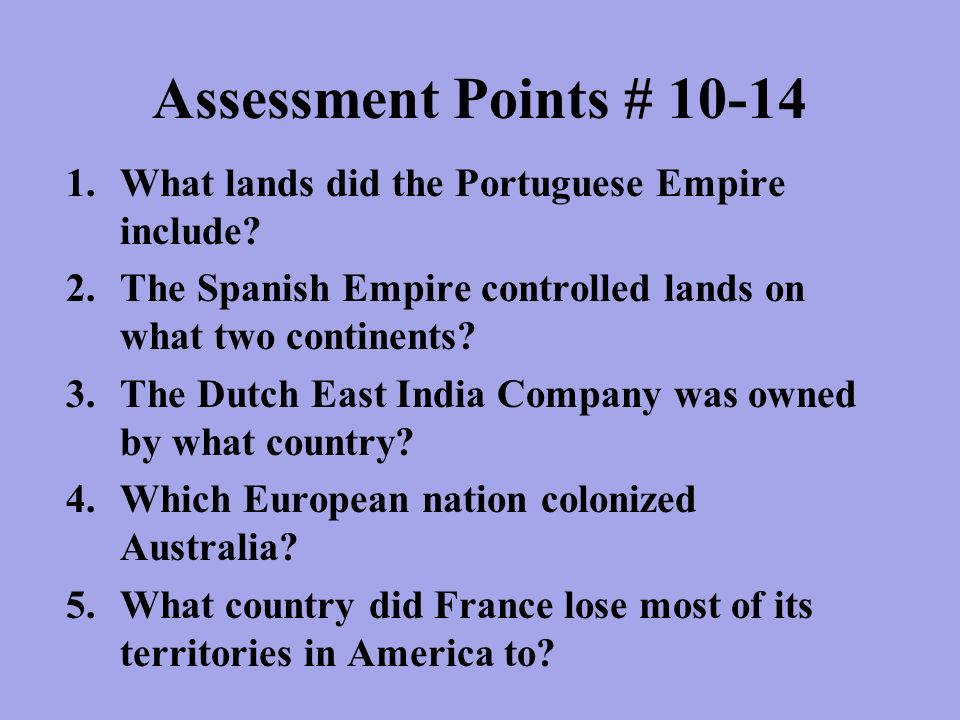 Assessment Points # 10-14 What lands did the Portuguese Empire include The Spanish Empire controlled lands on what two continents