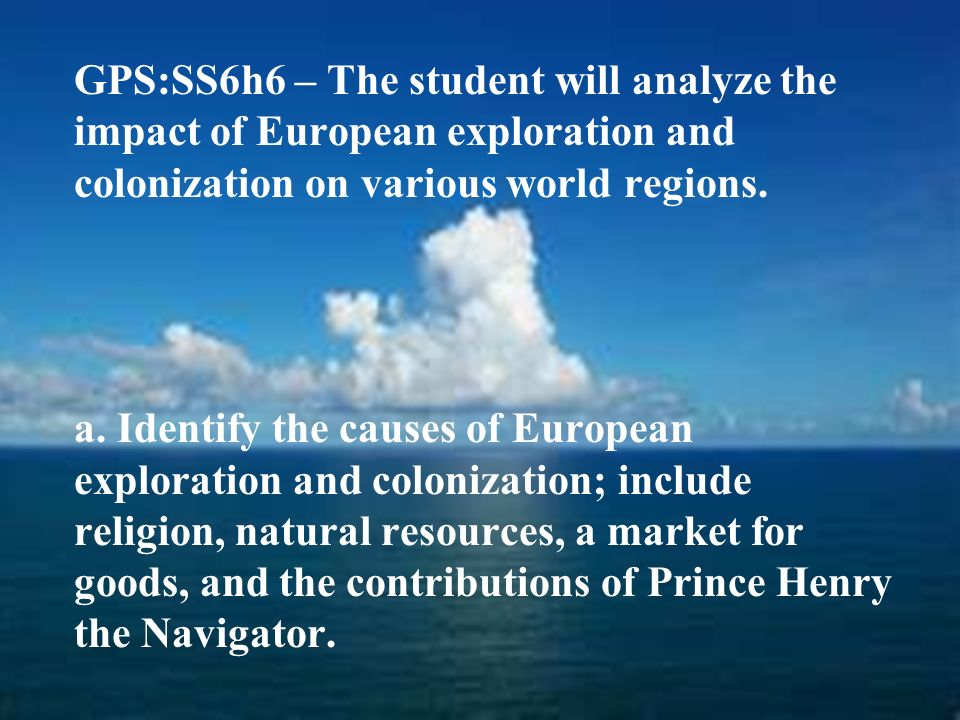 GPS:SS6h6 – The student will analyze the impact of European exploration and colonization on various world regions.