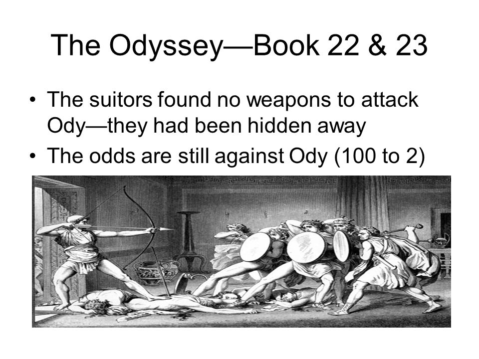 The Odyssey—Book 22 & 23 The suitors found no weapons to attack Ody—they had been hidden away.