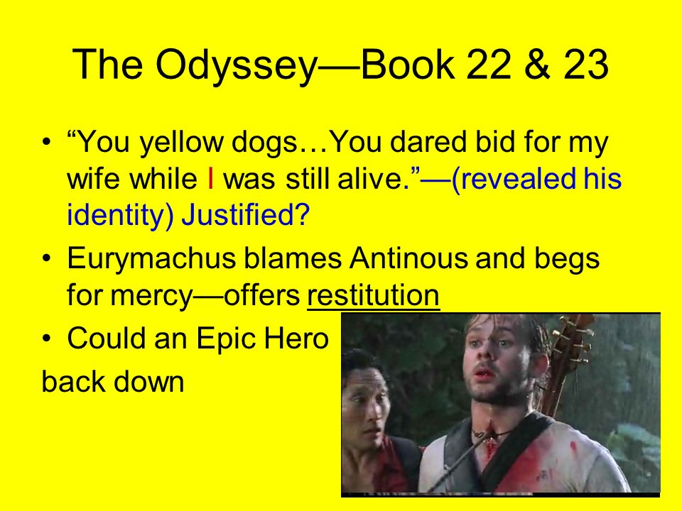 The Odyssey—Book 22 & 23 You yellow dogs…You dared bid for my wife while I was still alive. —(revealed his identity) Justified